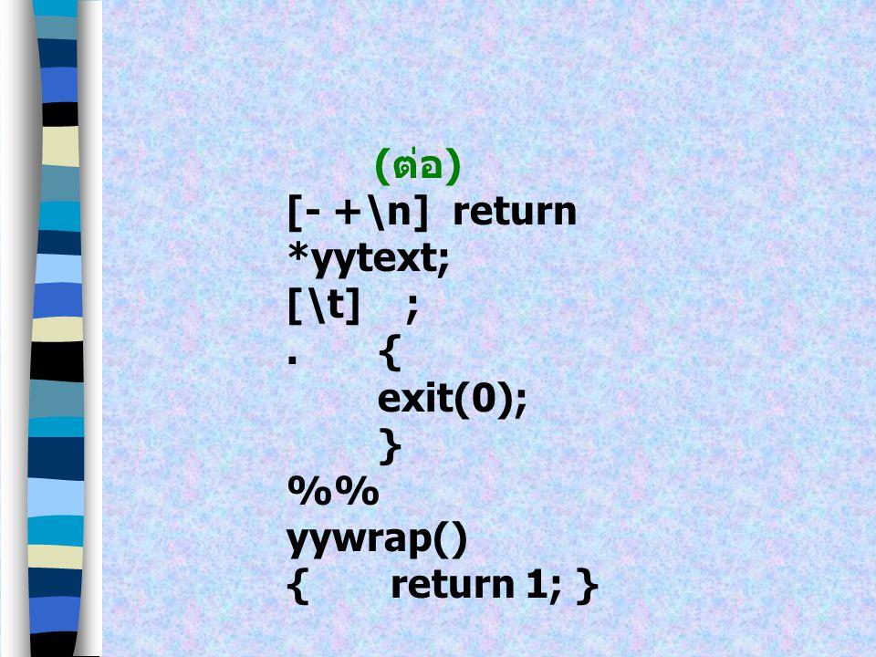 (ต่อ) [- +\n] return *yytext; [\t] ; . { exit(0); } %% yywrap() { return 1; }